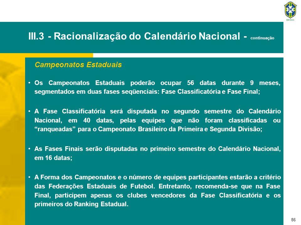 87 III.3 - Racionalização do Calendário Nacional - continuação Copa dos Campeões Será realizada com todos os Campeões Estaduais, em 9 datas, segmentadas em duas fases seqüenciais: Fase Regional e Fase Nacional; A Fase Regional será disputada na forma de eliminatória com jogos de ida e volta, em 4 Copas Regionais: Sul-Sudeste, Nordeste, Norte e Centro-Oeste; As equipes vencedoras de cada Copa Regional se classificam para o Campeonato Brasileiro da Primeira Divisão e para a Fase Nacional da Copa dos Campeões; e A Fase Nacional será disputada na forma de quadrangular em uma cidade sede e o Campeão se classificará para a Copa Toyota Libertadores da América.