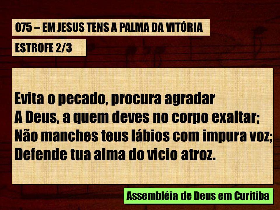ESTROFE 2/3 Evita o pecado, procura agradar A Deus, a quem deves no corpo exaltar; Não manches teus lábios com impura voz; Defende tua alma do vicio a