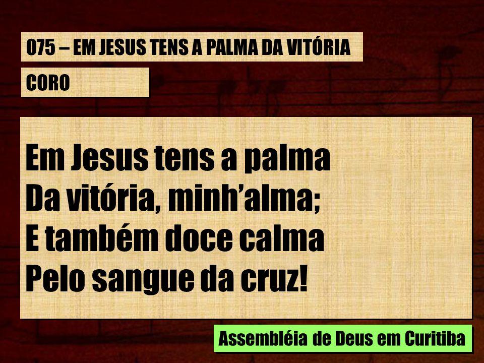 CORO Em Jesus tens a palma Da vitória, minhalma; E também doce calma Pelo sangue da cruz! Em Jesus tens a palma Da vitória, minhalma; E também doce ca