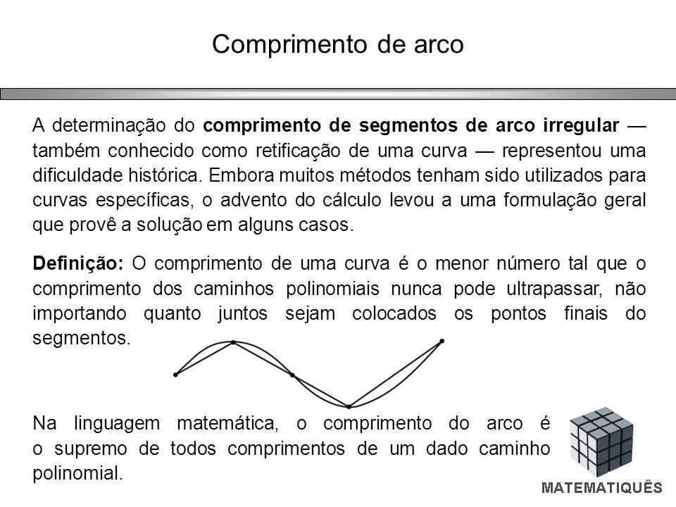 Comprimento de arco A determinação do comprimento de segmentos de arco irregular também conhecido como retificação de uma curva representou uma dificu