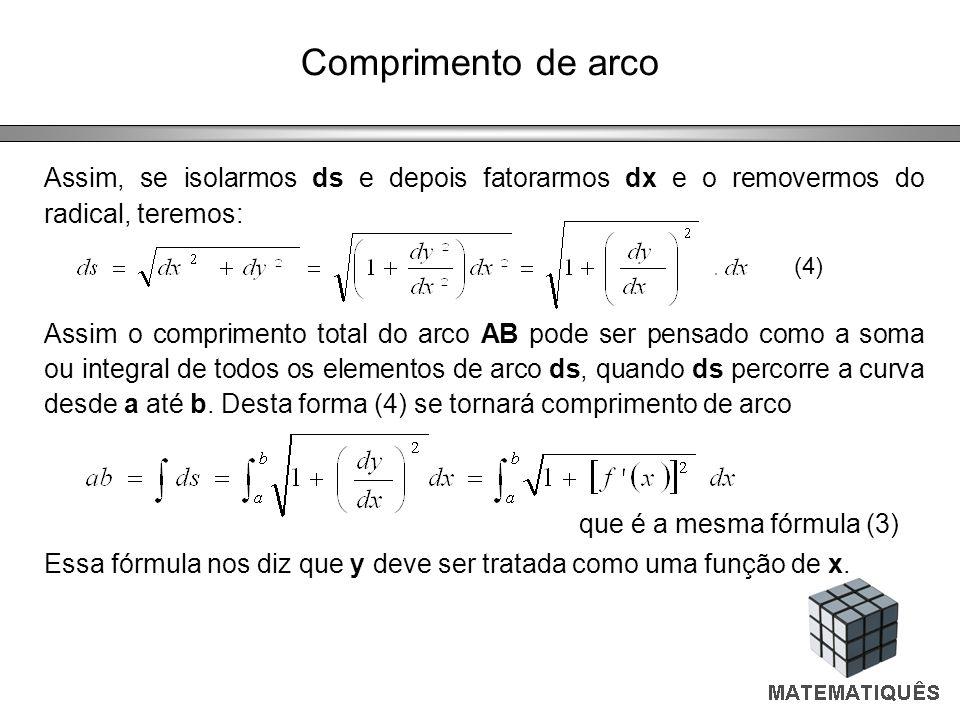 Comprimento de arco Assim, se isolarmos ds e depois fatorarmos dx e o removermos do radical, teremos: Assim o comprimento total do arco AB pode ser pe