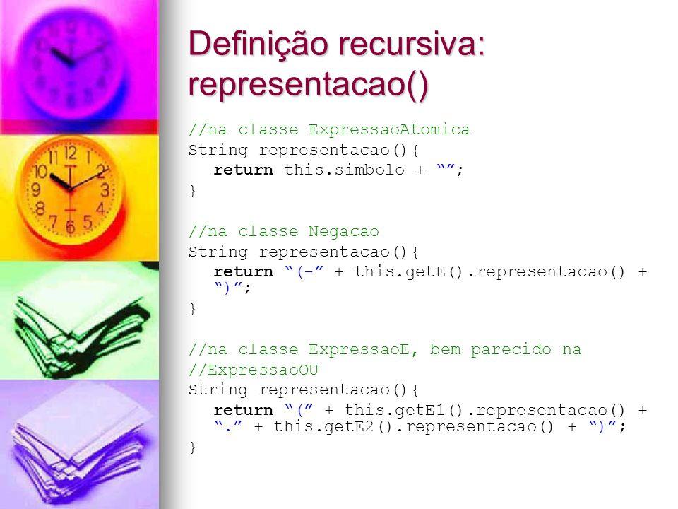 Definição recursiva: altura () //na classe ExpressaoAtomica int altura(){ return 0; } //na classe Negacao int altura(){ return 1 + this.getE().altura(); } //na classe ExpressaoBinaria int altura(){ int a1 = this.getE1().altura(); int a2 = this.getE2().altura(); return 1 + Math.max(a1,a2); }