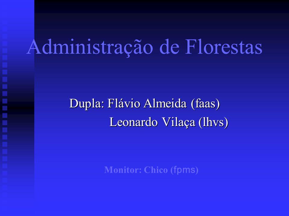 Administração de Florestas Dupla: Flávio Almeida (faas) Leonardo Vilaça (lhvs) Leonardo Vilaça (lhvs) Monitor: Chico ( fpms )