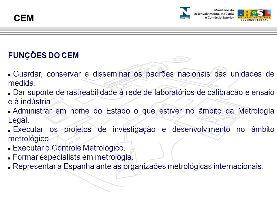 FUNÇÕES DO CEM Guardar, conservar e disseminar os padrões nacionais das unidades de medida. Dar suporte de rastreabilidade à rede de laboratórios de c