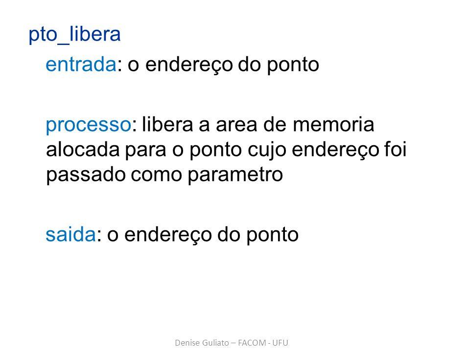 pto_libera entrada: o endereço do ponto processo: libera a area de memoria alocada para o ponto cujo endereço foi passado como parametro saida: o ende