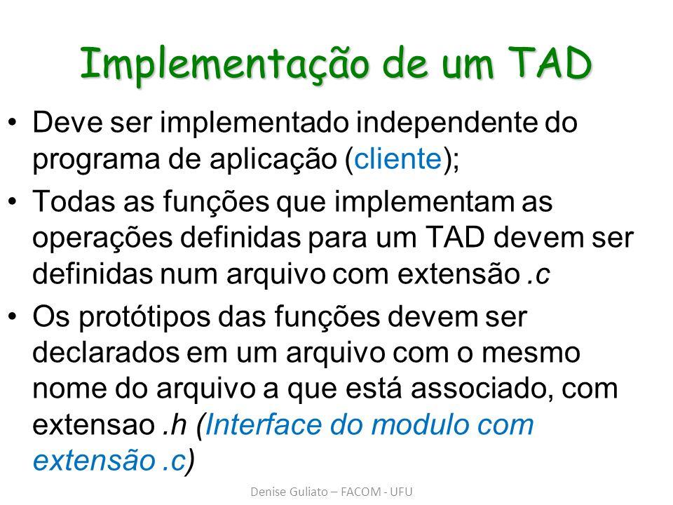 Implementação de um TAD Deve ser implementado independente do programa de aplicação (cliente); Todas as funções que implementam as operações definidas