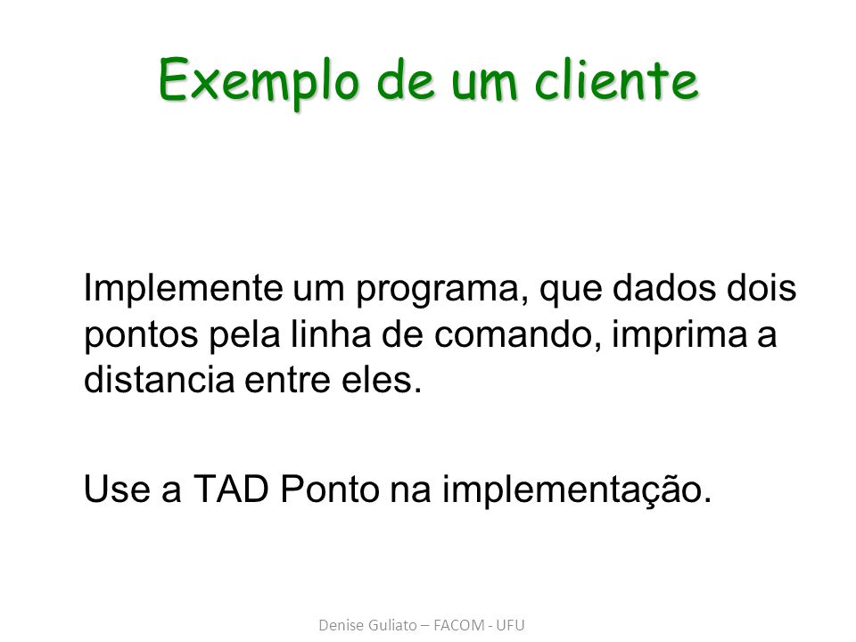 Exemplo de um cliente Implemente um programa, que dados dois pontos pela linha de comando, imprima a distancia entre eles. Use a TAD Ponto na implemen