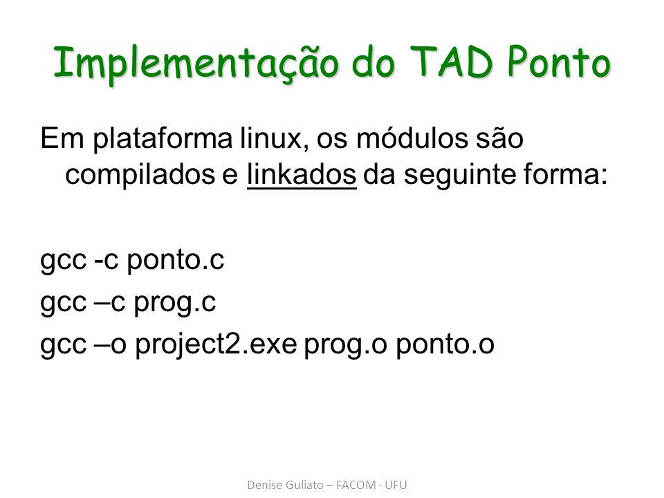 Implementação do TAD Ponto Em plataforma linux, os módulos são compilados e linkados da seguinte forma: gcc -c ponto.c gcc –c prog.c gcc –o project2.e
