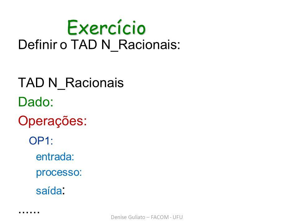 Exercício Exercício Definir o TAD N_Racionais: TAD N_Racionais Dado: Operações: OP1: entrada: processo: saída :...... Denise Guliato – FACOM - UFU