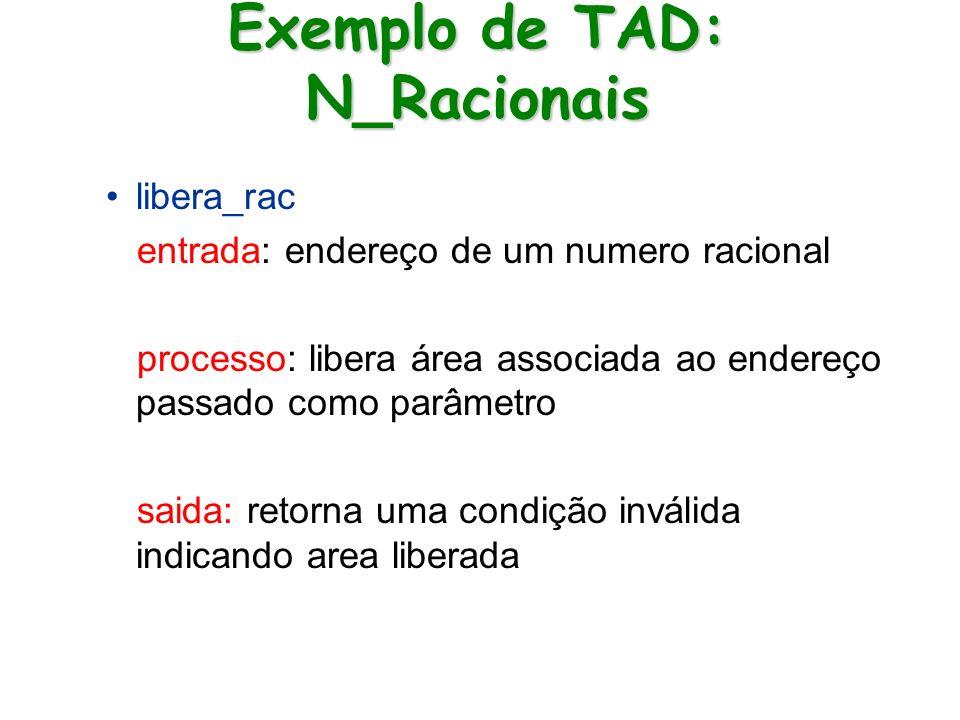 Exemplo de TAD: N_Racionais libera_rac entrada: endereço de um numero racional processo: libera área associada ao endereço passado como parâmetro said