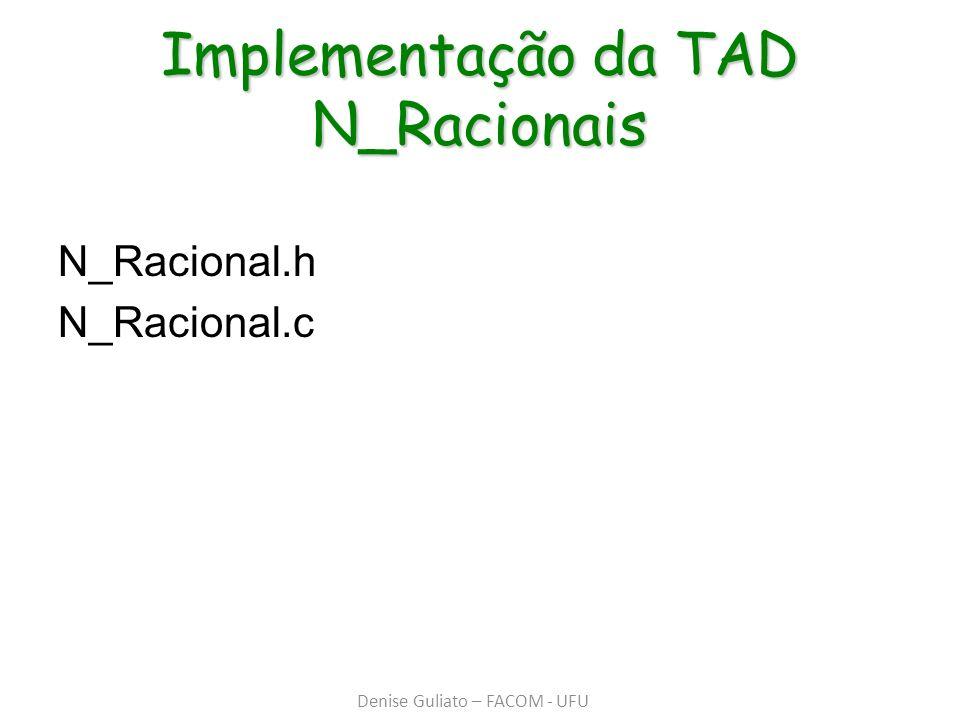 Implementação da TAD N_Racionais N_Racional.h N_Racional.c Denise Guliato – FACOM - UFU