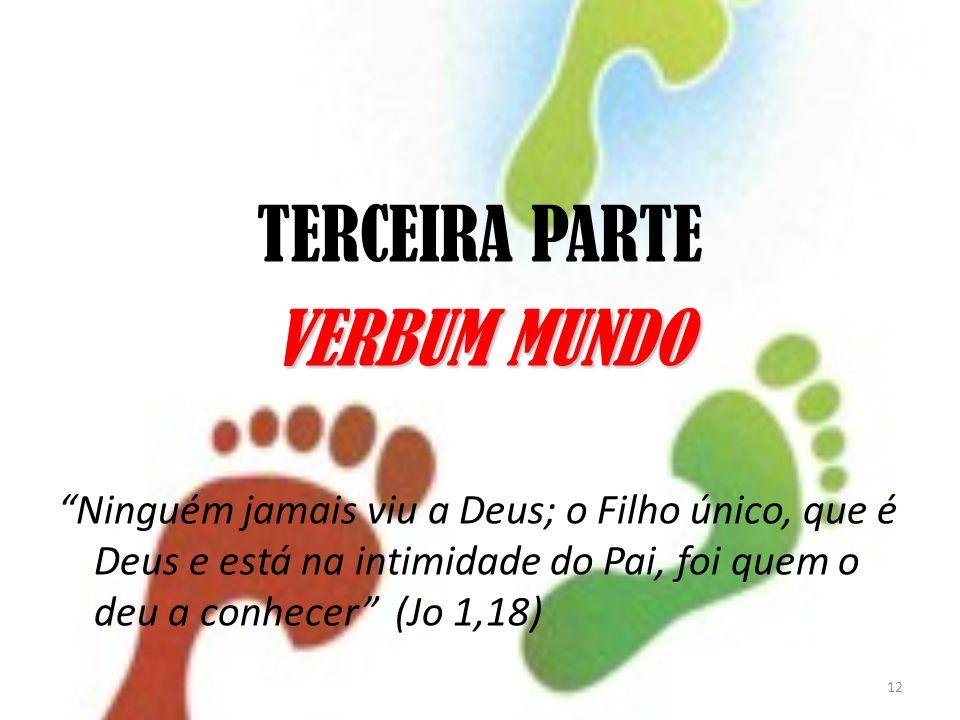 12 TERCEIRA PARTE VERBUM MUNDO Ninguém jamais viu a Deus; o Filho único, que é Deus e está na intimidade do Pai, foi quem o deu a conhecer (Jo 1,18)