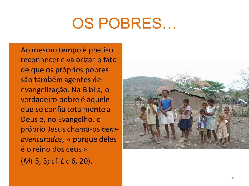16 OS POBRES… Ao mesmo tempo é preciso reconhecer e valorizar o fato de que os próprios pobres são também agentes de evangelização. Na Bíblia, o verda
