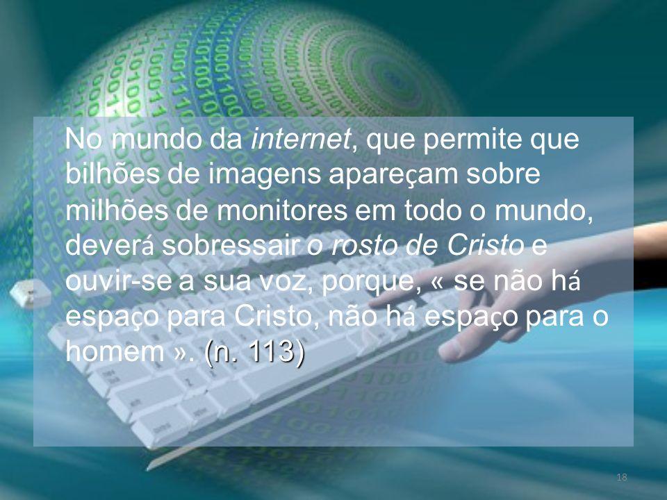 18 (n. 113) No mundo da internet, que permite que bilhões de imagens apare ç am sobre milhões de monitores em todo o mundo, dever á sobressair o rosto