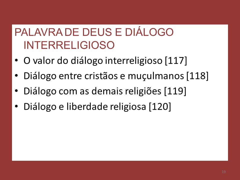 19 PALAVRA DE DEUS E DIÁLOGO INTERRELIGIOSO O valor do diálogo interreligioso [117] Diálogo entre cristãos e muçulmanos [118] Diálogo com as demais re