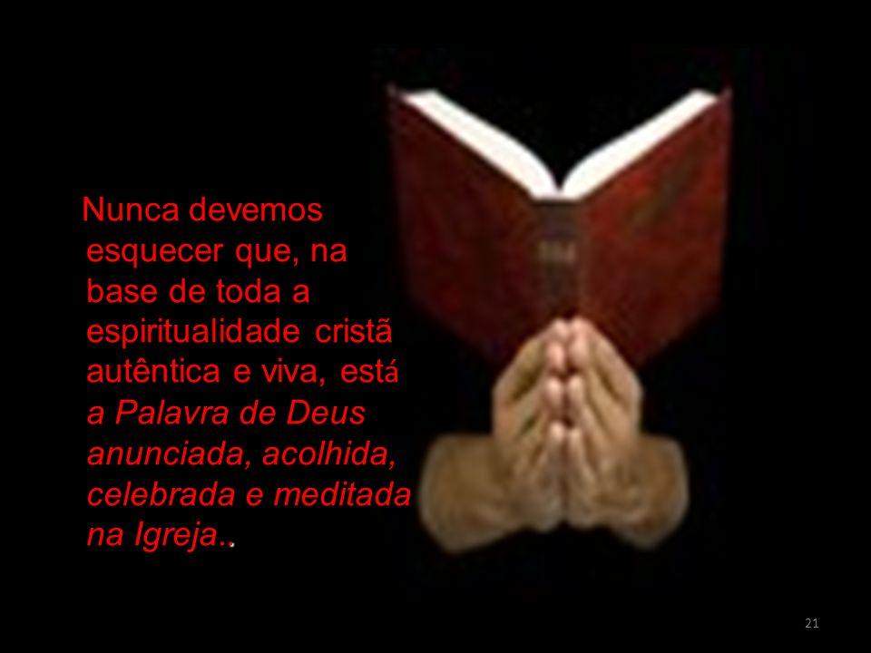 21. Nunca devemos esquecer que, na base de toda a espiritualidade cristã autêntica e viva, est á a Palavra de Deus anunciada, acolhida, celebrada e me