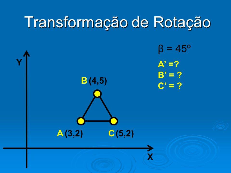 Y X (4,5) (3,2)(5,2) B A C Transformação de Rotação β = 45º A =? B = ? C = ?