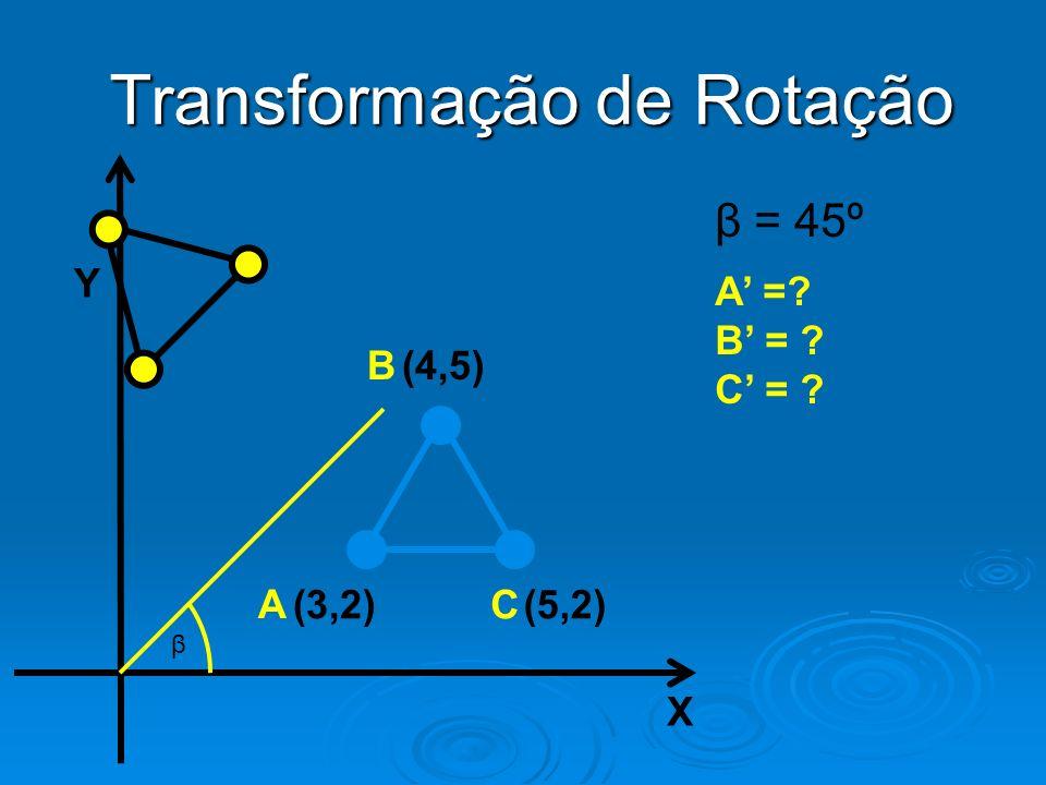Y X Transformação de Rotação β = 45º A =? B = ? C = ? β (3,2)(5,2) A C (4,5)B