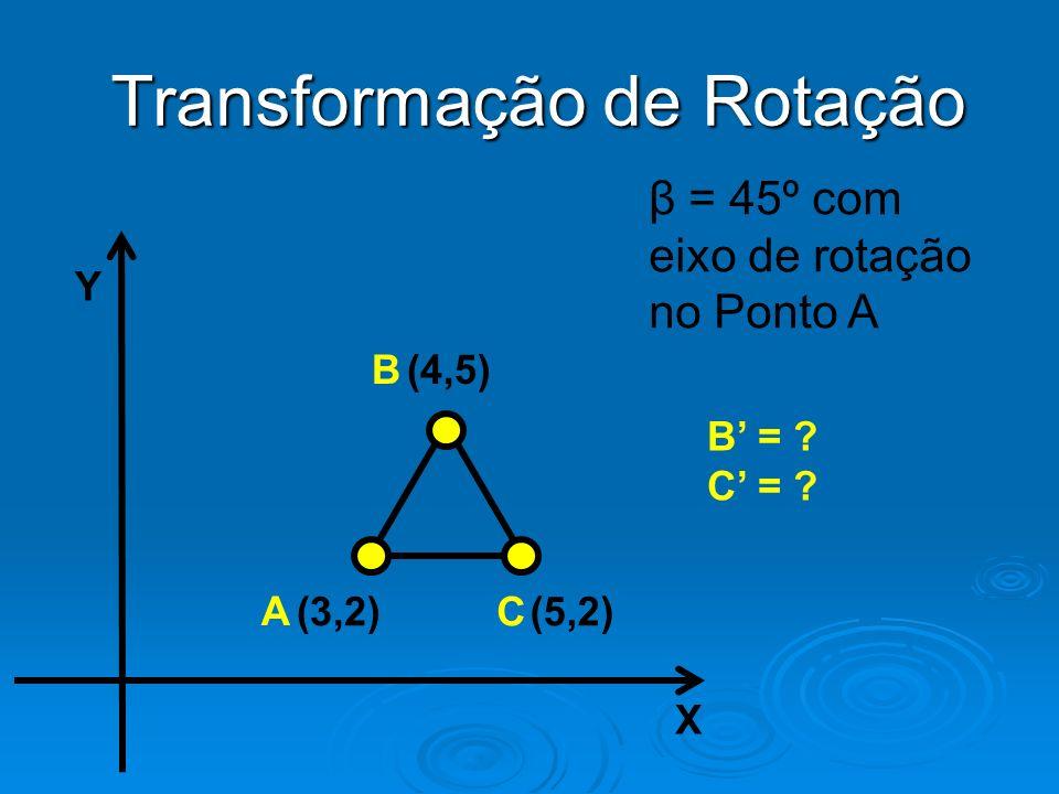 Y X (4,5) (3,2)(5,2) B A C Transformação de Rotação β = 45º com eixo de rotação no Ponto A B = ? C = ?