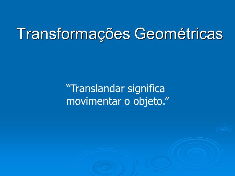 Transformações Geométricas Translandar significa movimentar o objeto.