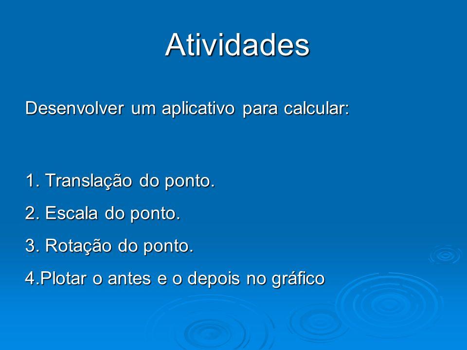 Atividades Desenvolver um aplicativo para calcular: 1. Translação do ponto. 2. Escala do ponto. 3. Rotação do ponto. 4.Plotar o antes e o depois no gr