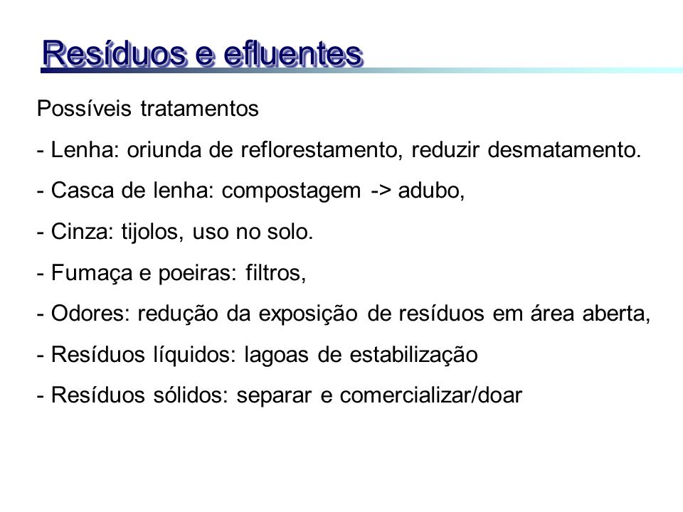 Resíduos e efluentes Possíveis tratamentos - Lenha: oriunda de reflorestamento, reduzir desmatamento. - Casca de lenha: compostagem -> adubo, - Cinza: