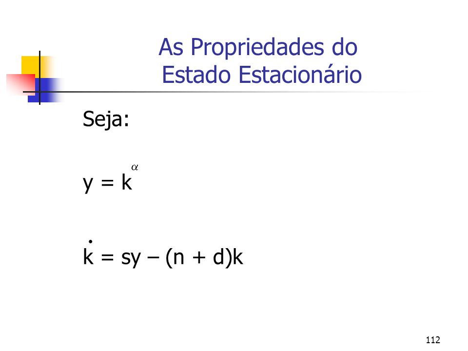 112 As Propriedades do Estado Estacionário Seja: y = k k = sy – (n + d)k