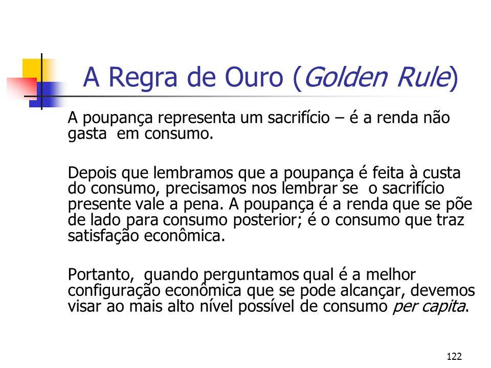 122 A Regra de Ouro (Golden Rule) A poupança representa um sacrifício – é a renda não gasta em consumo. Depois que lembramos que a poupança é feita à