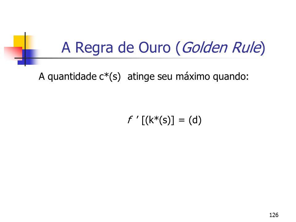 126 A Regra de Ouro (Golden Rule) A quantidade c*(s) atinge seu máximo quando: f [(k*(s)] = (d)