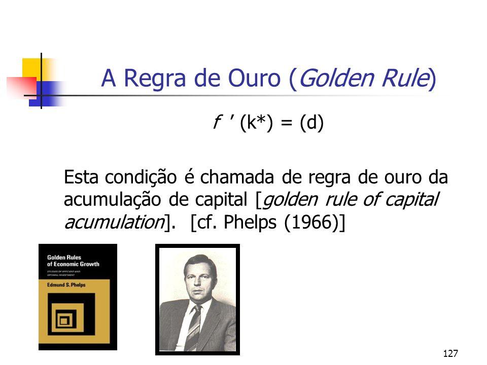 127 A Regra de Ouro (Golden Rule) f (k*) = (d) Esta condição é chamada de regra de ouro da acumulação de capital [golden rule of capital acumulation].