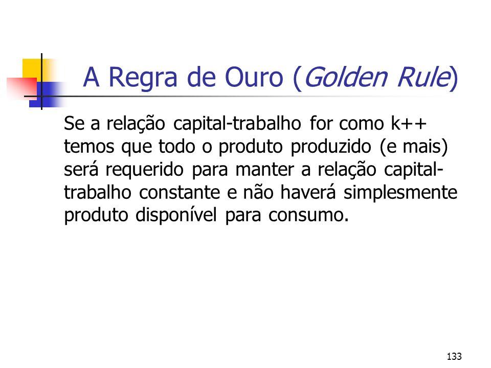 134 A Regra de Ouro (Golden Rule) Na ausência de qualquer objetivo conflitante, temos que seria escolhido a relação capital-trabalho constante que maximize o consumo por trabalhador, isto é, a relação capital-trabalho (k) que gera a maior distância entre y =f(k) e nk.