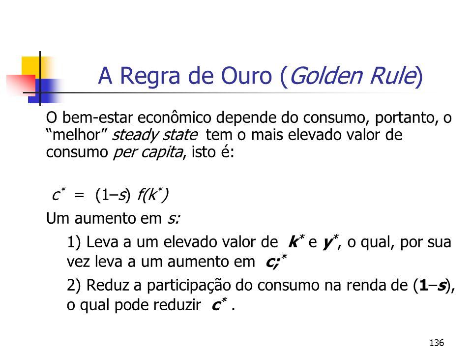 136 A Regra de Ouro (Golden Rule) O bem-estar econômico depende do consumo, portanto, o melhor steady state tem o mais elevado valor de consumo per ca