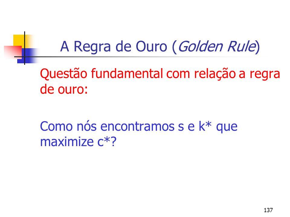 137 A Regra de Ouro (Golden Rule) Questão fundamental com relação a regra de ouro: Como nós encontramos s e k* que maximize c*?