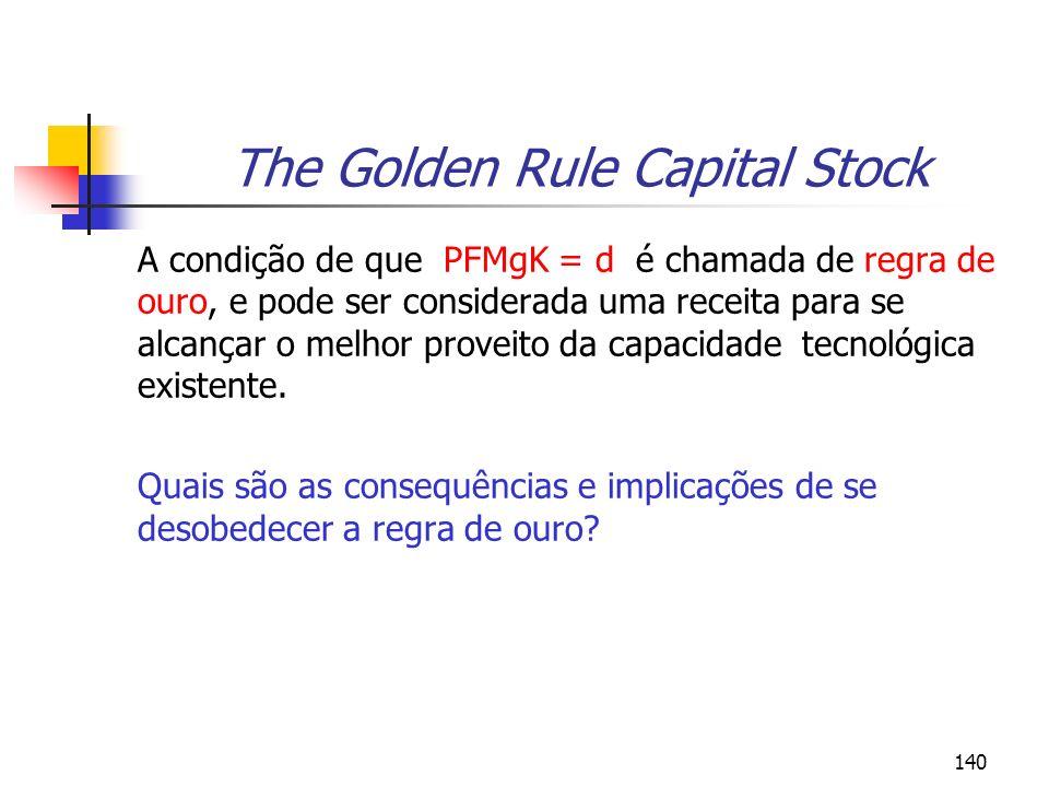 140 The Golden Rule Capital Stock A condição de que PFMgK = d é chamada de regra de ouro, e pode ser considerada uma receita para se alcançar o melhor