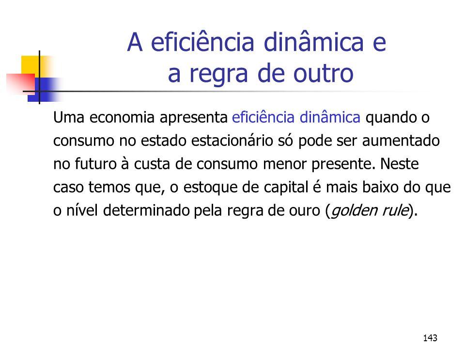 143 A eficiência dinâmica e a regra de outro Uma economia apresenta eficiência dinâmica quando o consumo no estado estacionário só pode ser aumentado