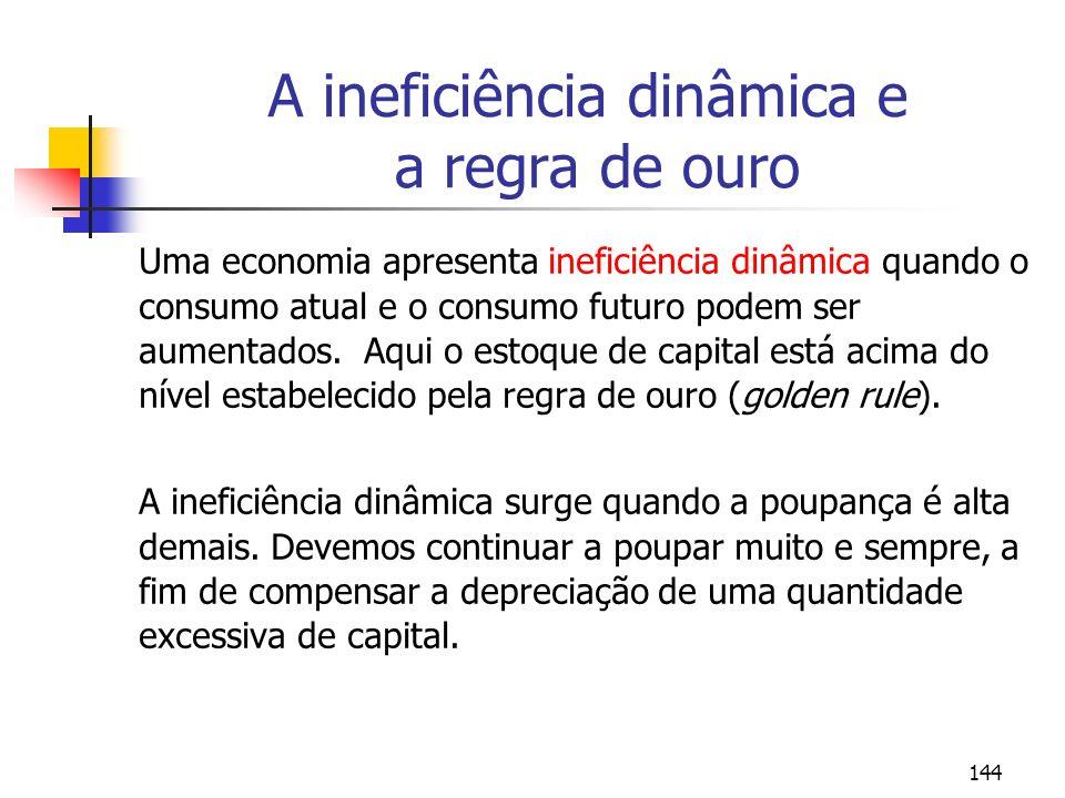 144 A ineficiência dinâmica e a regra de ouro Uma economia apresenta ineficiência dinâmica quando o consumo atual e o consumo futuro podem ser aumenta