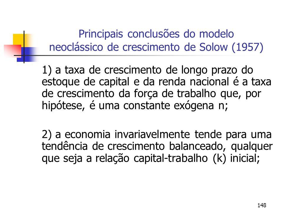 149 Principais conclusões do modelo neoclássico de crescimento de Solow (1957) 3) o produto por trabalhador, capital por trabalhador, o consumo por trabalhador e a poupança por trabalhador são constantes a longo prazo; 4) aumentos permanentes na proporção a poupar, embora aumentem os níveis de produto por trabalhador, y, de de capital por trabalhador (k), não produzem nenhuma mudança na taxa de crescimento econômico a longo prazo.
