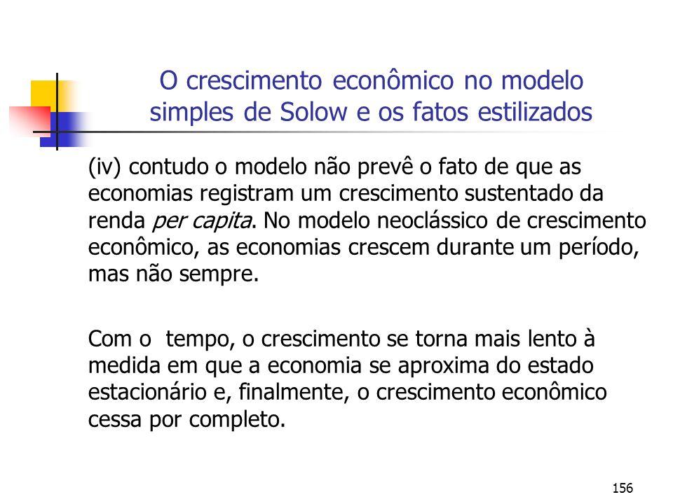 157 O crescimento econômico no modelo simples de Solow a a desaceleração do crescimento econômico Dada a equação referente a taxa de acumulação de capital temos que: (k/k) = s k - (n+d) Como é menor que 1, temos que, à medida em que k aumenta, a taxa de crescimento de k declina gradualmente.