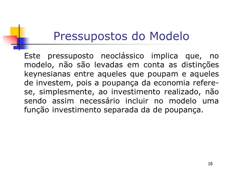 16 Pressupostos do Modelo Este pressuposto neoclássico implica que, no modelo, não são levadas em conta as distinções keynesianas entre aqueles que po