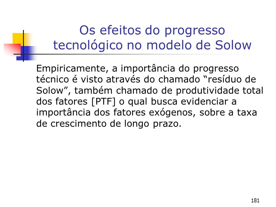 181 Os efeitos do progresso tecnológico no modelo de Solow Empiricamente, a importância do progresso técnico é visto através do chamado resíduo de Sol