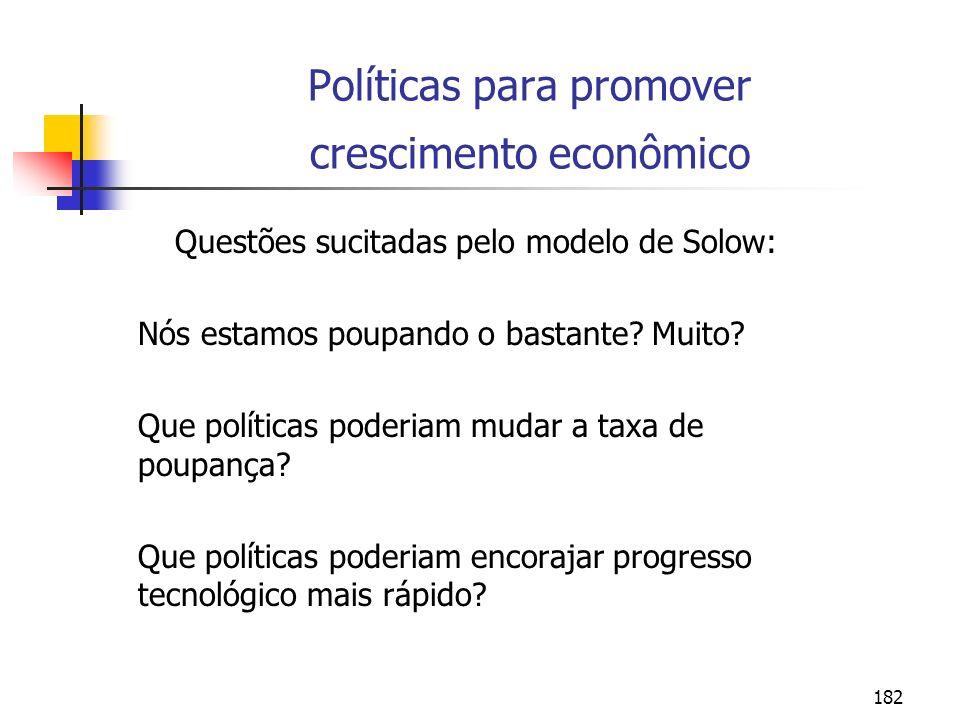 182 Políticas para promover crescimento econômico Questões sucitadas pelo modelo de Solow: Nós estamos poupando o bastante? Muito? Que políticas poder