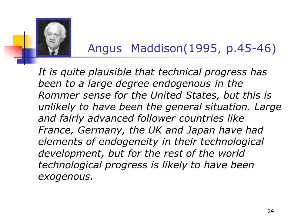 24 Angus Maddison(1995, p.45-46) It is quite plausible that technical progress has been to a large degree endogenous in the Rommer sense for the Unite