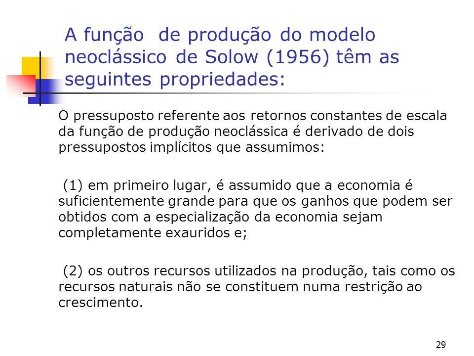 30 A função de produção do modelo neoclássico de Solow (1956) têm as seguintes propriedades: Assumindo o pressuposto dos retornos constantes de escala, temos que o nosso trabalho analítico fica facilitado pois isto nos permitirá trabalhar com uma função de produção na forma intensiva.