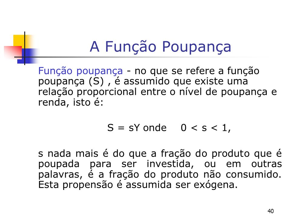 40 A Função Poupança Função poupança - no que se refere a função poupança (S), é assumido que existe uma relação proporcional entre o nível de poupanç