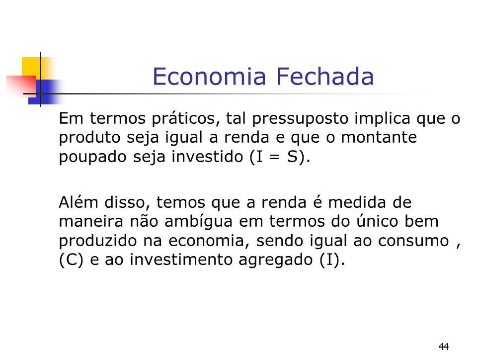 44 Economia Fechada Em termos práticos, tal pressuposto implica que o produto seja igual a renda e que o montante poupado seja investido (I = S). Além