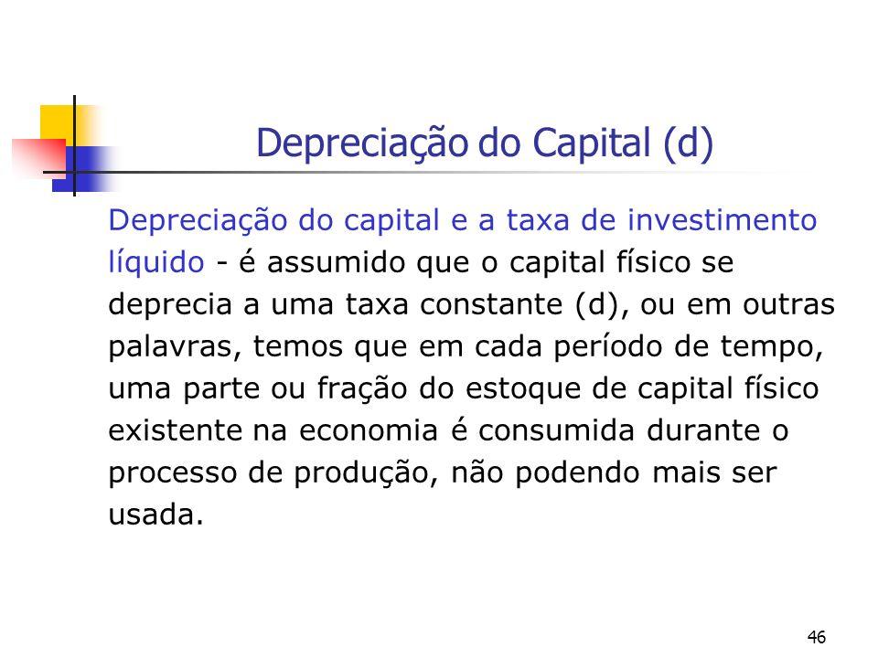 46 Depreciação do Capital (d) Depreciação do capital e a taxa de investimento líquido - é assumido que o capital físico se deprecia a uma taxa constan