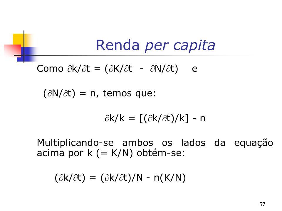 57 Renda per capita Como k/t = (K/t - N/t) e (N/t) = n, temos que: k/k = [(k/t)/k] - n Multiplicando-se ambos os lados da equação acima por k (= K/N)