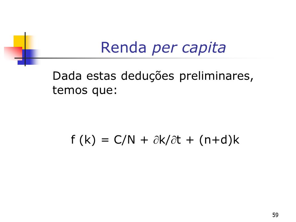 60 A alocação da renda per capita A equação acima nos mostra que o produto por trabalhador da economia [f(k) = (Y/N)] é alocado para atender três finalidades: (i) ao consumo per capita (C/N); (ii) a uma porção (k/t) que busca aumentar a relação (K/N), que é igual ao investimento bruto e; (iii) para o investimento que busca manter a relação capital- trabalho (K/N) constante tendo em vista que a força de trabalho que cresce a uma taxa exógena nk e o capital se deprecia a uma taxa dk.
