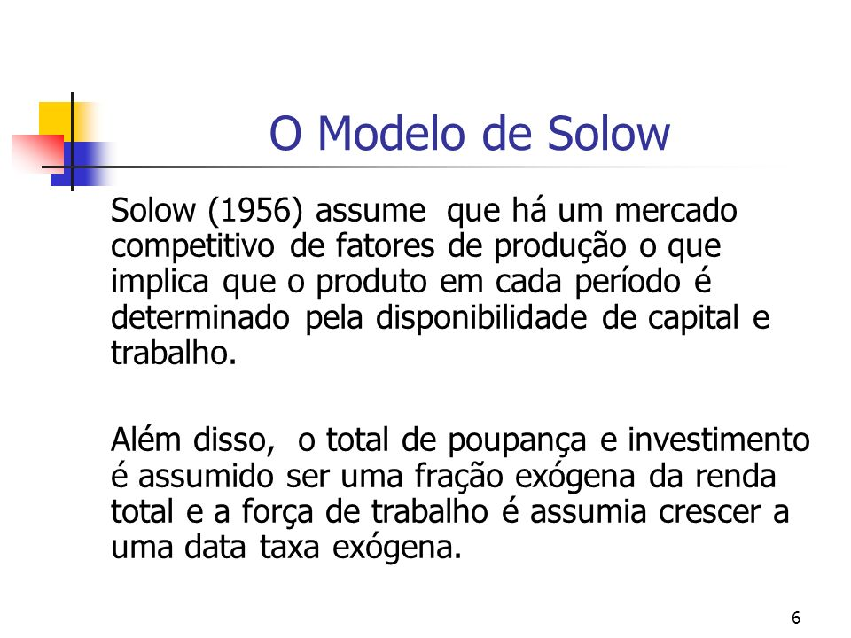 6 O Modelo de Solow Solow (1956) assume que há um mercado competitivo de fatores de produção o que implica que o produto em cada período é determinado