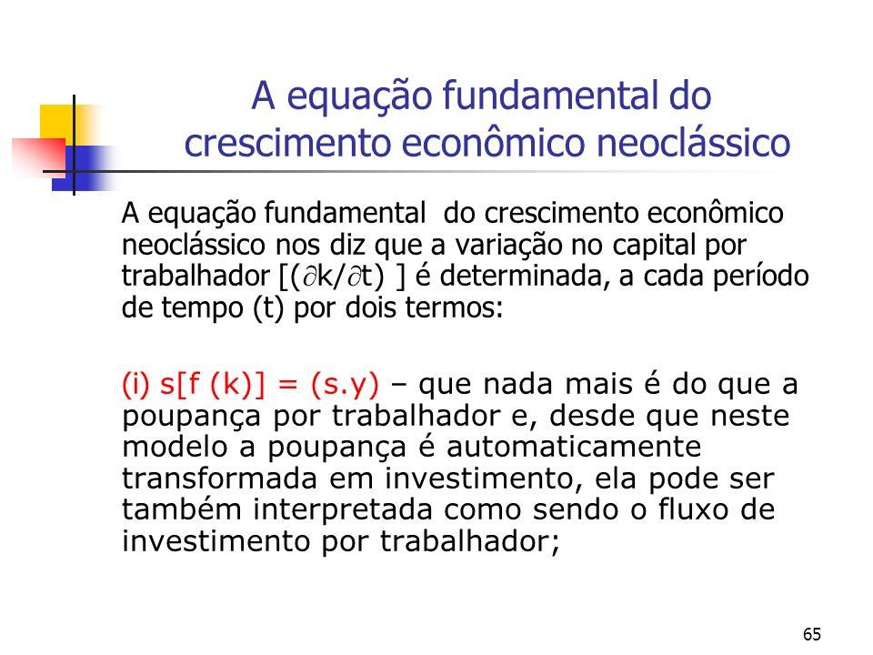 66 A equação fundamental do crescimento econômico neoclássico (ii) o segundo termo [ (n+d) k ] - é o montante de investimento que seria necessário para manter a relação capital-trabalho constante, dado que a força de trabalho está crescendo a uma taxa proporcional (e exógena), n – isto é a extensão do capital e o capital se deprecia a uma taxa d.
